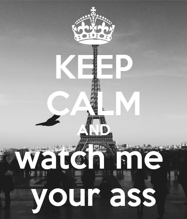 KEEP CALM AND watch me  your ass