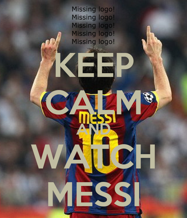 KEEP CALM AND WATCH MESSI