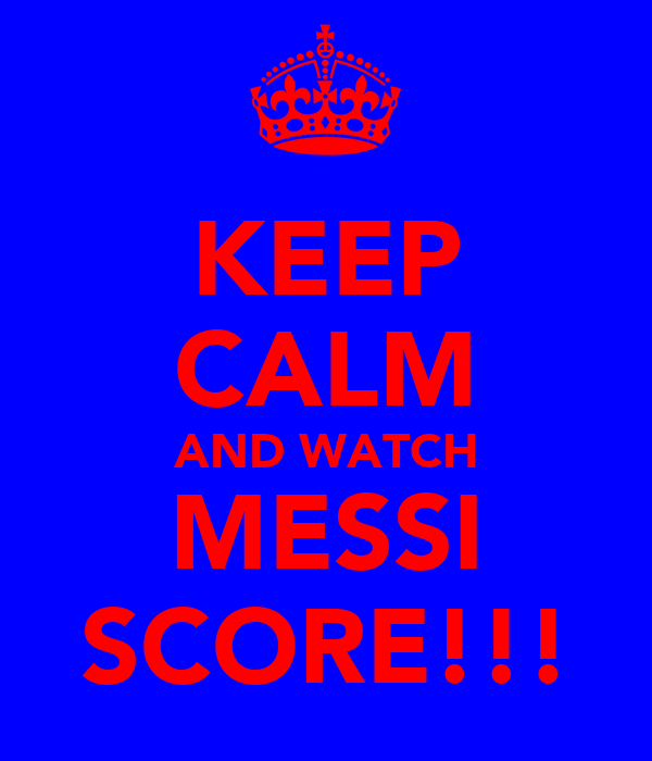 KEEP CALM AND WATCH MESSI SCORE!!!
