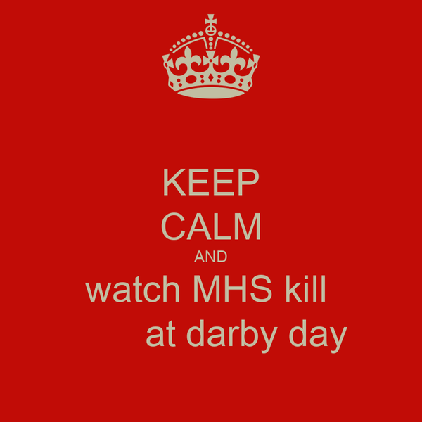 KEEP CALM AND watch MHS kill         at darby day