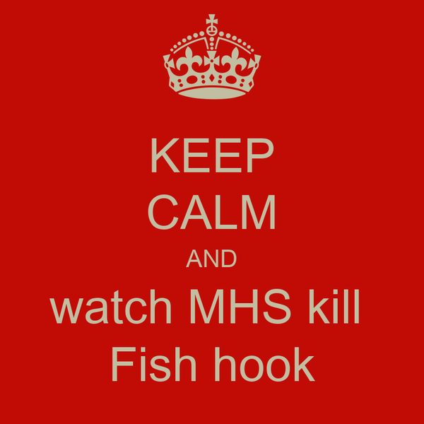 KEEP CALM AND watch MHS kill  Fish hook