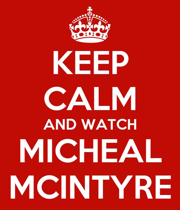 KEEP CALM AND WATCH MICHEAL MCINTYRE
