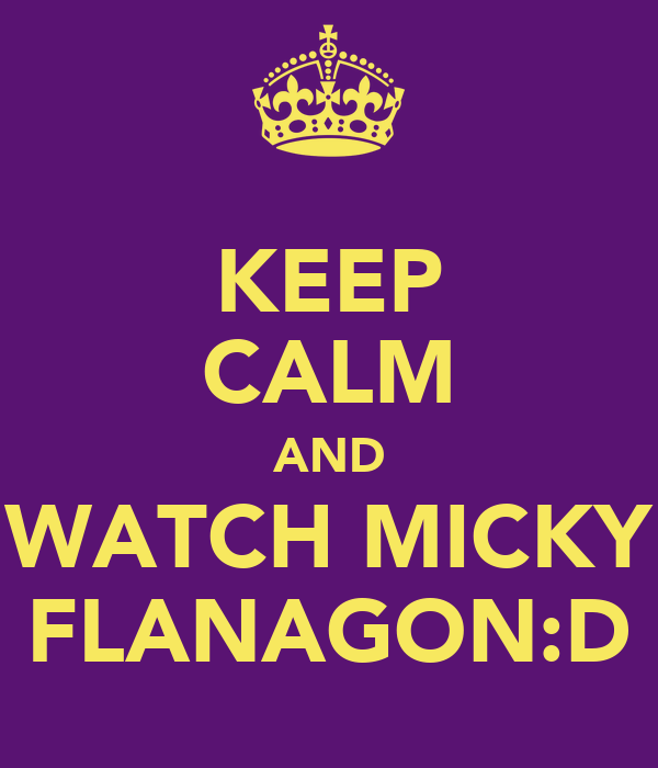 KEEP CALM AND WATCH MICKY FLANAGON:D