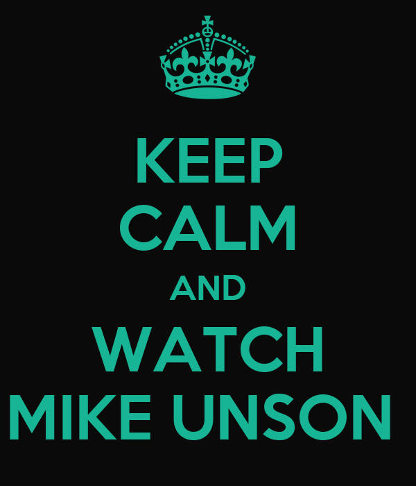 KEEP CALM AND WATCH MIKE UNSON