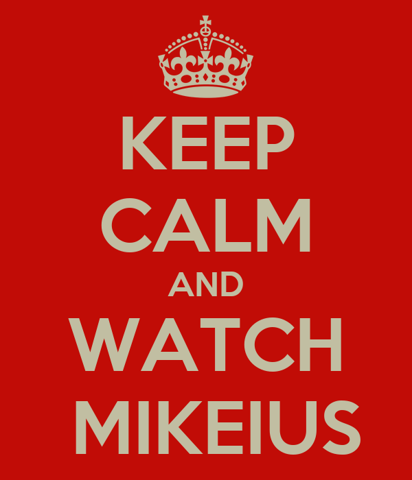 KEEP CALM AND WATCH  MIKEIUS