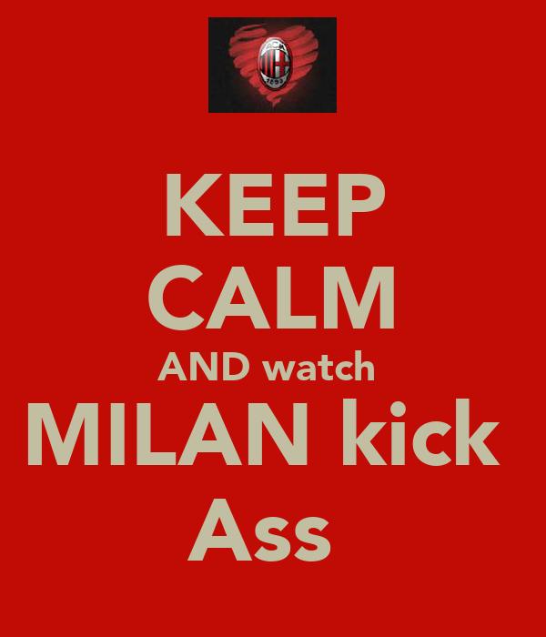 KEEP CALM AND watch  MILAN kick  Ass