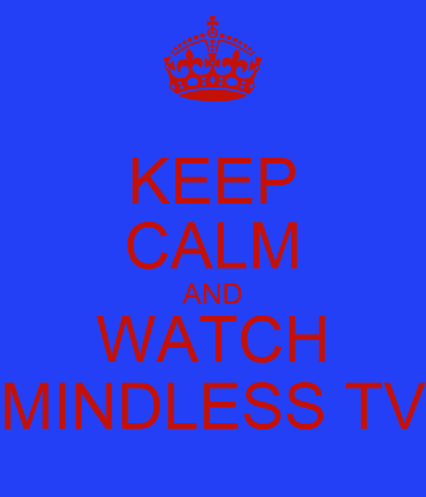 KEEP CALM AND WATCH MINDLESS TV