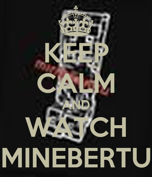 KEEP CALM AND WATCH MINEBERTU