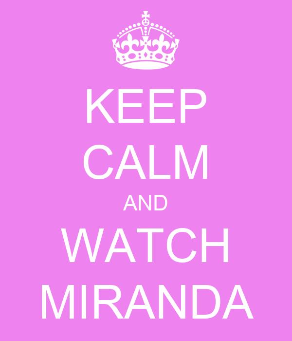 KEEP CALM AND WATCH MIRANDA
