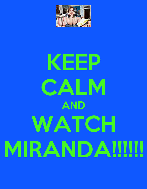 KEEP CALM AND WATCH MIRANDA!!!!!!