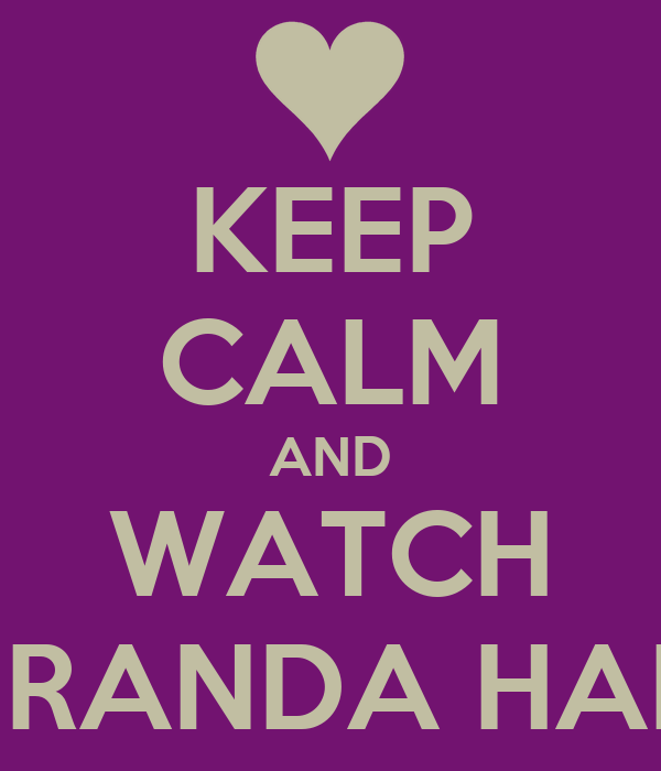 KEEP CALM AND WATCH MIRANDA HART