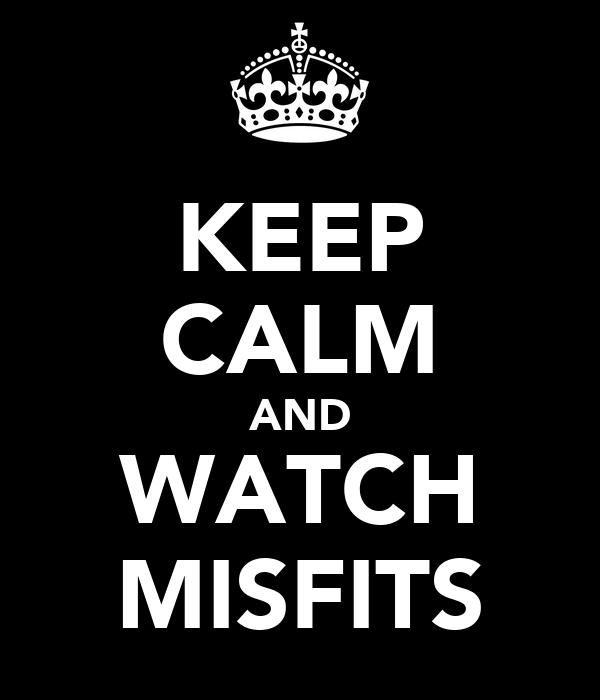 KEEP CALM AND WATCH MISFITS