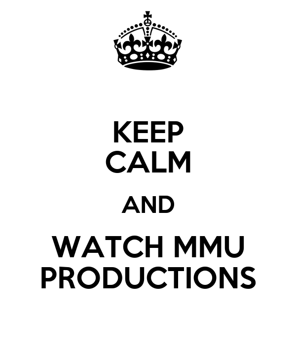 KEEP CALM AND WATCH MMU PRODUCTIONS
