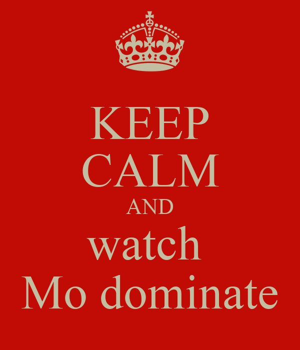 KEEP CALM AND watch  Mo dominate