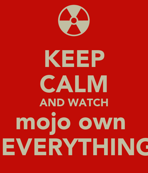 KEEP CALM AND WATCH mojo own   EVERYTHING