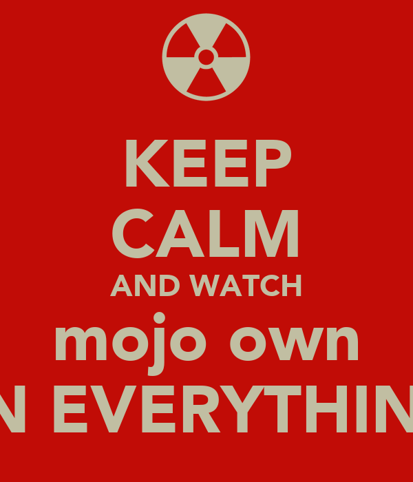 KEEP CALM AND WATCH mojo own  IN EVERYTHING