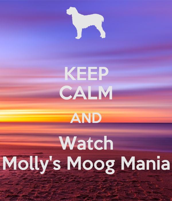 KEEP CALM AND Watch Molly's Moog Mania