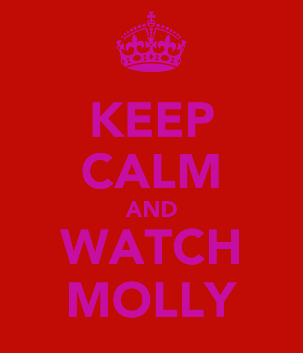 KEEP CALM AND WATCH MOLLY