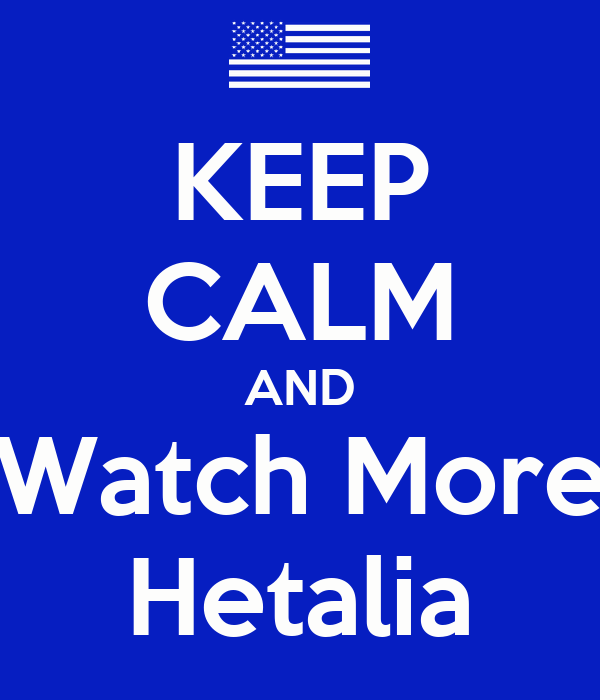KEEP CALM AND Watch More Hetalia