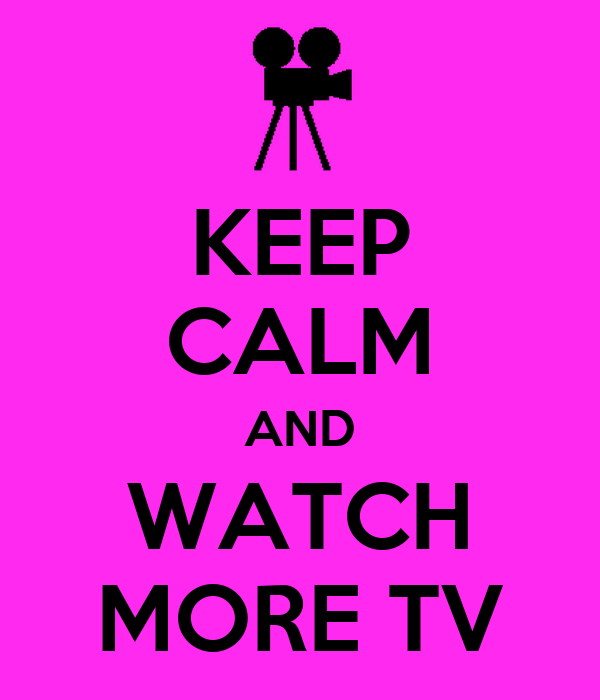 KEEP CALM AND WATCH MORE TV