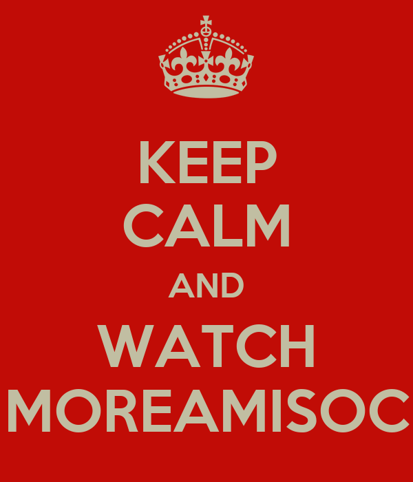 KEEP CALM AND WATCH MOREAMISOC