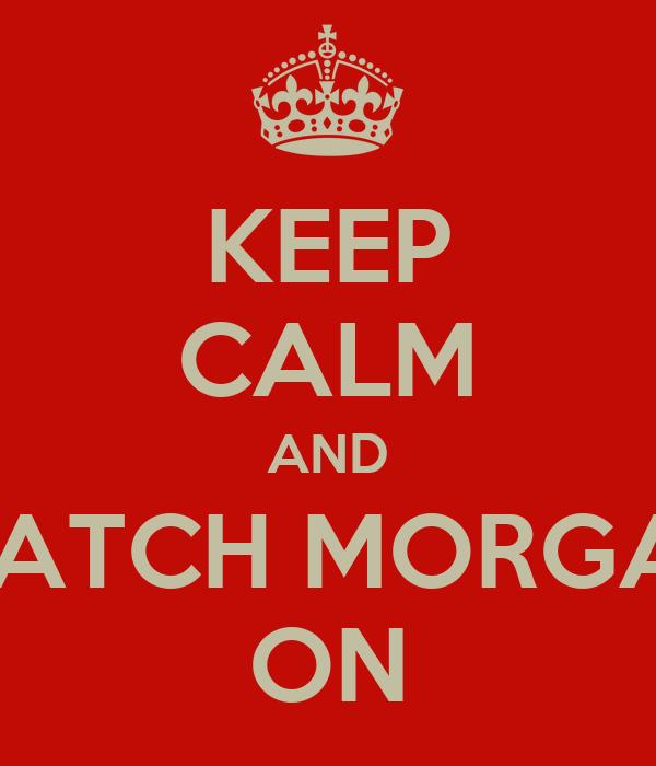 KEEP CALM AND WATCH MORGAN ON