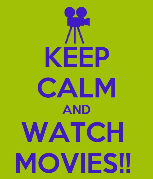 KEEP CALM AND WATCH  MOVIES!!