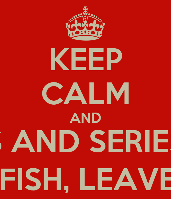 KEEP CALM AND WATCH MOVIES AND SERIES, READ BOOKS, DRINK LIKE A FISH, LEAVE YOUR ROOM