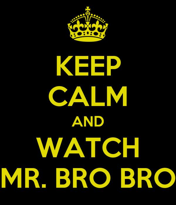 KEEP CALM AND WATCH MR. BRO BRO