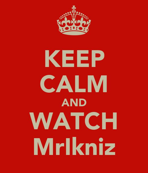 KEEP CALM AND WATCH MrIkniz
