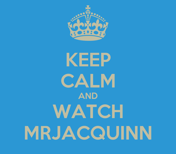 KEEP CALM AND WATCH MRJACQUINN