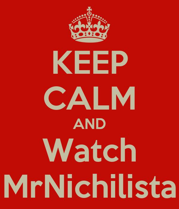 KEEP CALM AND Watch MrNichilista