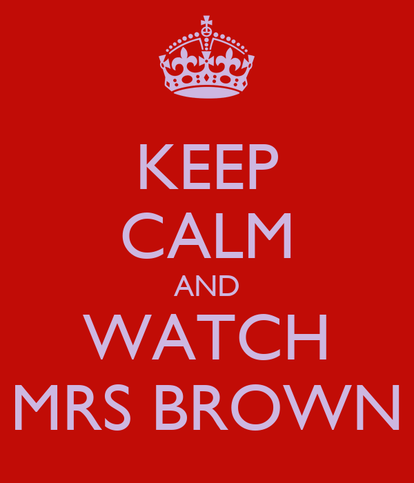 KEEP CALM AND WATCH MRS BROWN