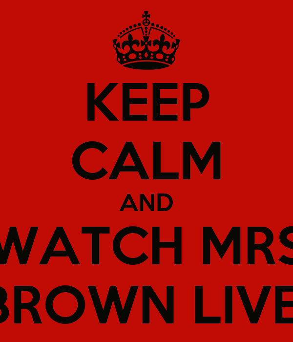 KEEP CALM AND WATCH MRS BROWN LIVE!