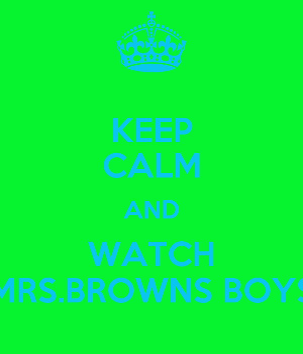 KEEP CALM AND WATCH MRS.BROWNS BOYS