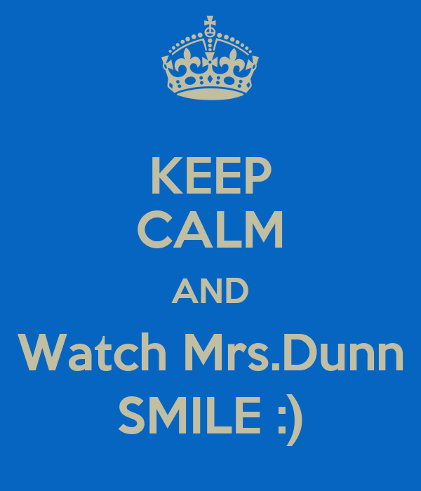 KEEP CALM AND Watch Mrs.Dunn SMILE :)