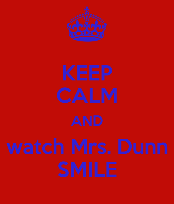 KEEP CALM AND watch Mrs. Dunn SMILE
