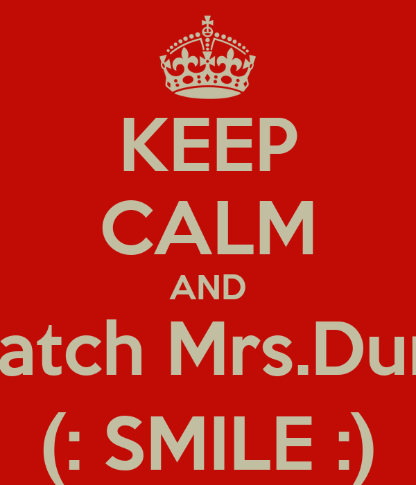 KEEP CALM AND Watch Mrs.Dunn (: SMILE :)