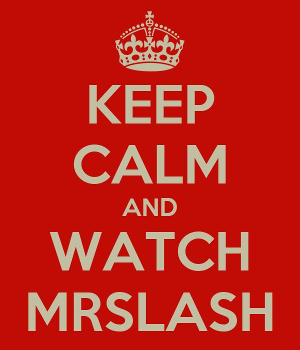 KEEP CALM AND WATCH MRSLASH