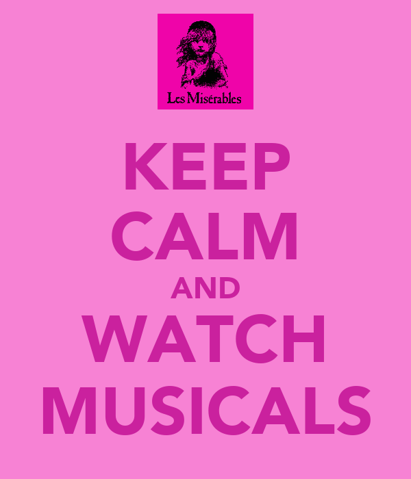 KEEP CALM AND WATCH MUSICALS