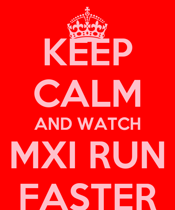 KEEP CALM AND WATCH MXI RUN FASTER