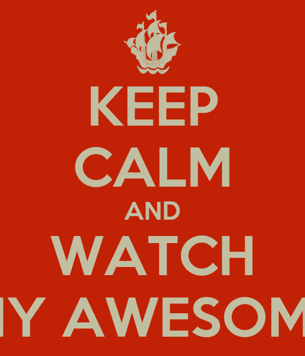 KEEP CALM AND WATCH MY AWESOME