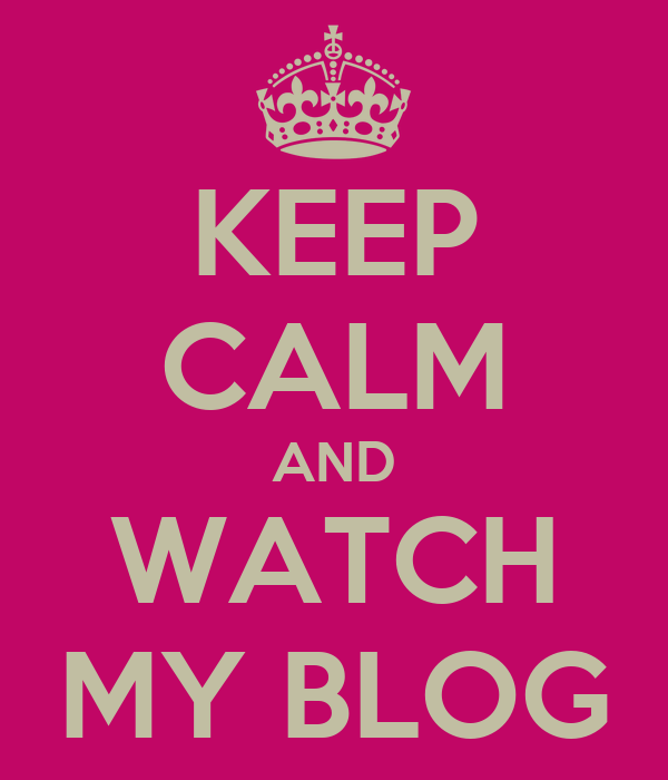 KEEP CALM AND WATCH MY BLOG