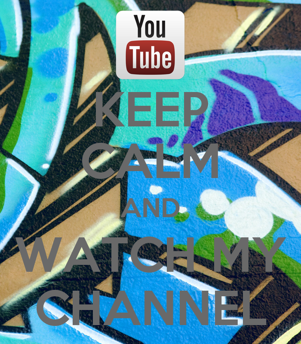 KEEP CALM AND WATCH MY CHANNEL