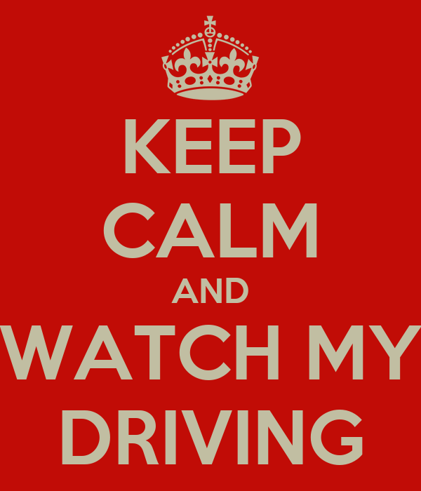 KEEP CALM AND WATCH MY DRIVING