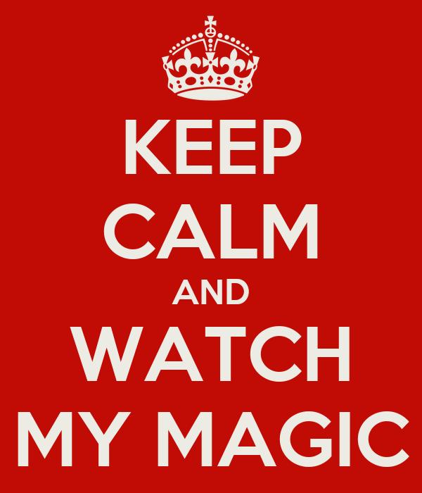 KEEP CALM AND WATCH MY MAGIC