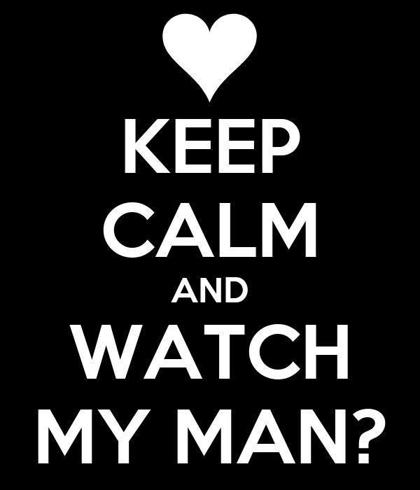 KEEP CALM AND WATCH MY MAN?