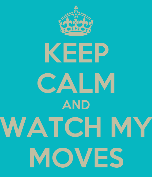 KEEP CALM AND WATCH MY MOVES