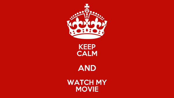KEEP CALM AND WATCH MY MOVIE