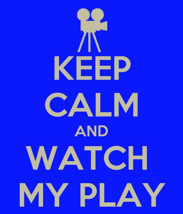 KEEP CALM AND WATCH  MY PLAY